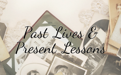 Past Lives & Present Lessons